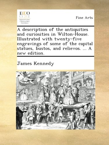 A description of the antiquities and curiosities in Wilton-House. Illustrated with twenty-five engravings of some of the capital statues, bustos, and relievos. ... A new ()