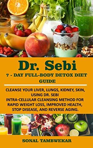 DR. SEBI 7-Day FULL-BODY DETOX DIET GUIDE: Cleanse your liver, lungs, kidney, skin, using Dr. Sebi I