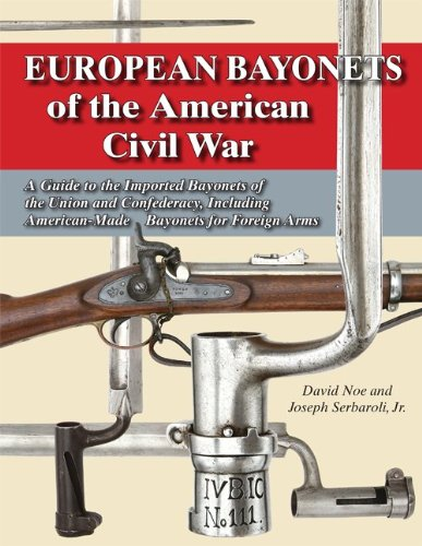 European Bayonets of the American Civil War: A Guide to the Imported Bayonets of the Union and Confederacy, Including American-made Bayonets for Foreign Arms