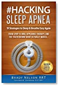 Sleep Apnea: Hacking Sleep Apnea - 19 Strategies to Sleep & Breathe Easy Again: From CPAP to Oral Appliance Therapy, and the Truth Behind What Actually Works...