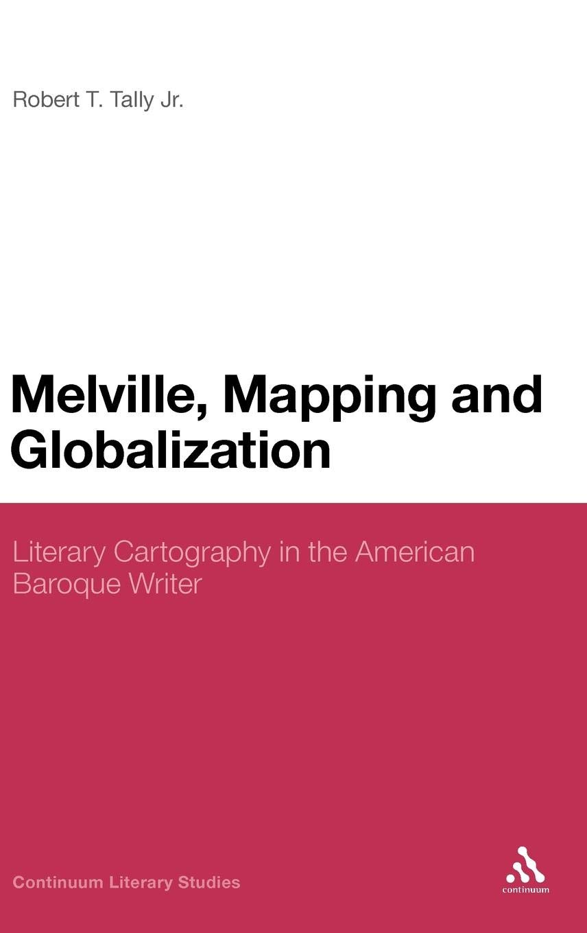 Melville Mapping and Globalization: Literary Cartography in the American Baroque Writer (Continuum Literary Studies)