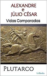 ALEXANDRE e JÚLIO CÉSAR: Vidas Comparadas