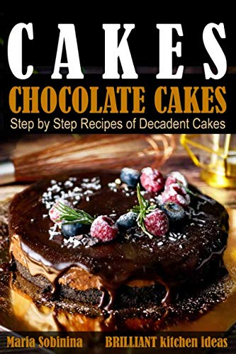 Cakes:: Chocolate Cakes.  Step by Step Recipes of Decadent Cakes. (Dessert Baking) by Maria Sobinina