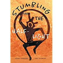 Stumbling in the Half-Light: John Sargent - The Stories