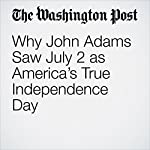 Why John Adams Saw July 2 as America's True Independence Day | Valerie Strauss
