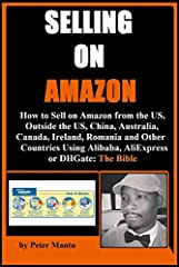 Selling on Amazon - How to Sell on Amazon from the US, Outside the US, China, Australia, Canada, Ireland, Romania and Other Countries Using Alibaba, AliExpress or DHGate: The Bible by Peter Mantu caters the following information:•The First St...