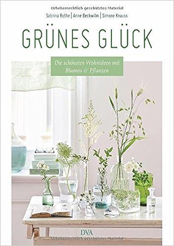 Grünes Glück: Die Schönsten Wohnideen Mit Blumen U0026 Pflanzen: Amazon.de:  Sabrina Rothe, Anne Beckwilm, Simone Knauss: Bücher