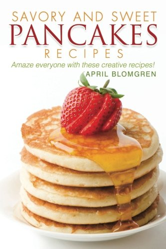 Savory and Sweet Pancakes Recipes: Amaze Everyone with These Creative Recipes! by April Blomgren