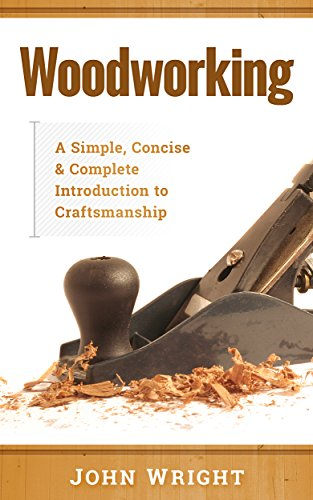 Woodworking: A Simple, Concise & Complete Guide to the Basics of Woodworking by [Wright, John]
