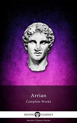 Complete Works of Arrian (Delphi Classics) (Delphi Ancient Classics Book 34)