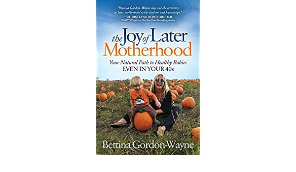 The Joy of Later Motherhood: Your Natural Path to Healthy ...