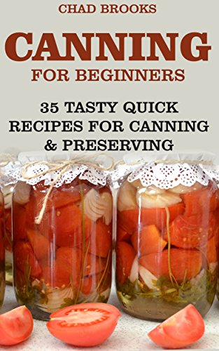 Canning For Beginners: 35 Tasty Quick Recipes for Canning & Preserving: (Home Canning Books, Canning Recipes for Beginners, Canning Guide, Preserving Food, Food Storage, Pressure Canning) by [Brooks, Chad]