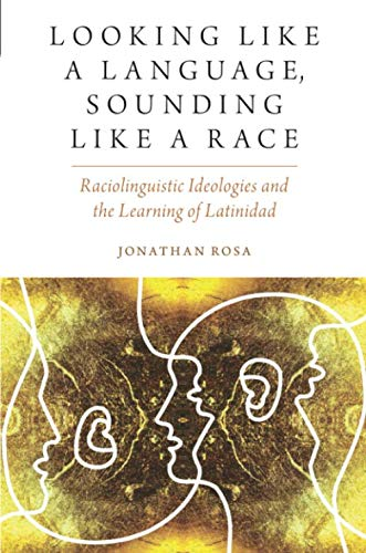 Looking like a Language, Sounding like a Race: Raciolinguistic Ideologies and the Learning of Latinidad (Oxf Studies in Anthropology of Language)