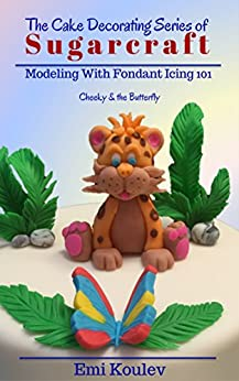 The Cake Decorating Series of  SUGARCRAFT:  Modeling With Fondant Icing 101 (Cheeky & the Butterfly Book 2) by [Koulev, Emi]