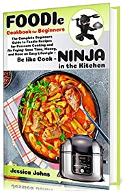 Foodie Cookbook For Beginners: The Complete Beginners Guide to Foodie Recipes for Pressure Cooking and Air Frying: Save Time, Money, and Have an Easy Lifestyle - Be like Cook-Ninja in the Kitchen