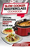 Slow Cooker Masterclass Cookbook: Savoury, Scrumptious, Fantastic Meals To Die For (3 Manuscripts Bundle: Slow Cooker Cookbook + Crock Pot Mastery Cookbook + Instant Pot Electric Pressure Cookbook)