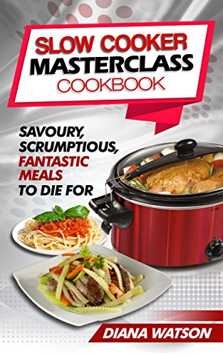 Slow Cooker Masterclass Cookbook: Savoury, Scrumptious, Fantastic Meals To Die For (3 Manuscripts Bundle: Slow Cooker Cookbook + Crock Pot Mastery Cookbook + Instant Pot Electric Pressure Cookbook) by Diana Watson