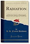Radiation: An Elementary Treatise on Electromagnetic Radiation and on Röntgen and Cathode Rays (Classic Reprint)