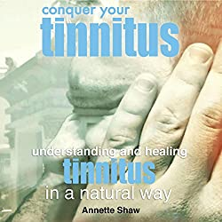 Conquer Your Tinnitus: Understanding and Healing Tinnitus the Natural Way