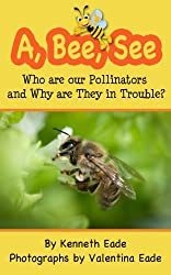 A, Bee, See: Who are our Pollinators and Why are They in Trouble? (English Edition)