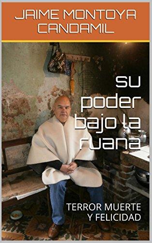 Descargar Libro Su Poder Bajo La Ruana: Terror Muerte Y Felicidad Jaime Montoya Candamil