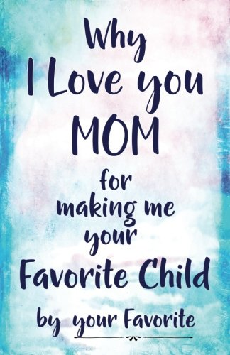 Read Online Why I Love you Mom for making me your Favorite by your Favorite: Child - Blank Lines to Fill in -Simple, Funny, Thoughtful Prompts from her Favorite ... Keepsake Gift that any Mom would Love! pdf epub