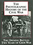 Photographic History of the Civil War: The Opening Battles, the Years of Grim War v. 1