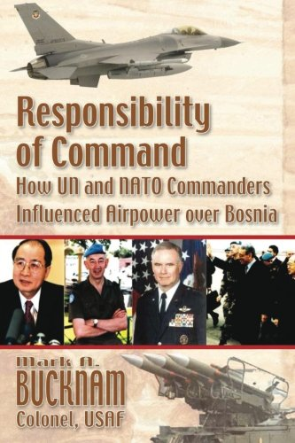 Responsibility of Command - How UN and NATO Commanders Influenced Airpower Over Bosnia pdf epub