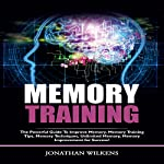 Memory Training: The Powerful Guide To Improve Memory, Memory Training Tips, Memory Techniques, Unlimited Memory, Memory Improvement For Success! | Jonathan Wilkens