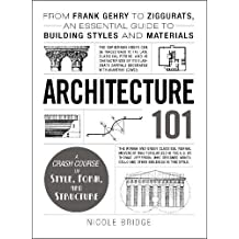 Architecture 101: From Frank Gehry to Ziggurats, an Essential Guide to Building Styles and Materials