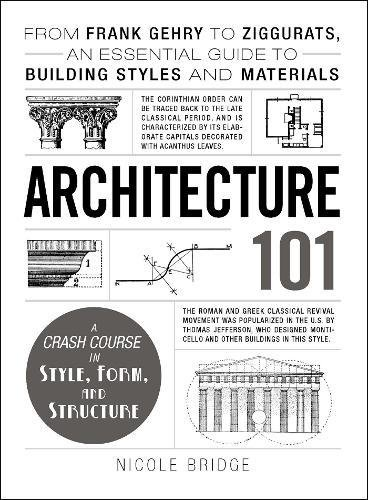 Read Online Architecture 101: From Frank Gehry to Ziggurats, an Essential Guide to Building Styles and Materials (Adams 101) pdf epub