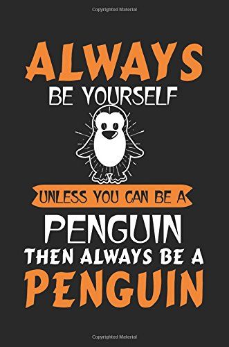 Always Be Yourself Unless You Can Be A Penguin Then Always Be A Penguin: Inspirational Journal To Write In (notebook, journal, diary)