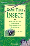 Name That Insect : A Guide to the Insects of Southeastern Australia, New, Tim R., 0195537823