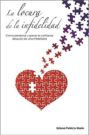 La Locura De La Infidelidad Como Perdonar Y Ganar La Confianza Después De Una Infidelidad Spanish Edition Ebook Marín Ediana Patricia Kindle Store