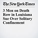 3 Men on Death Row in Louisiana Sue Over Solitary Confinement | Liam Stack