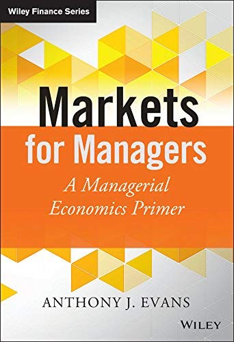 [Markets for Managers: A Managerial Economics Primer (The Wiley Finance Series)] [Author: Evans, Anthony J.] [September, 2014]