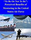 To Be Or Not To Be: Perceived Benefits of Mentoring in the United States Air Force by Air Force Institute of Technology (2014-07-13)