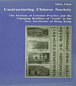"Unstructuring Chinese Society: The Fictions of Colonial Practice and the Changing Realities of ""Land"" in the New Territories of Hong Kong (Studies in Anthropology and History)"