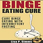 Binge Eating Cure: Cure Binge Eating with Intermittent Fasting | Lisa P. Simms