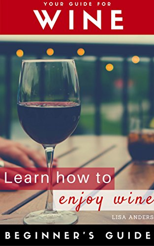 Wine: Beginner to Expert Guide: Learn to Love Wine, Red, White, Fruit (Wine, Food pairing, Wine guide, Wine tasting, Wine selecting, Wine choosing, Palate training, White wine, Sparkling wine) ()