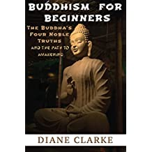 Buddhism For Beginners: The Buddha's Four Noble Truths And The Eightfold Path To Enlightenment (Buddhism, Buddha, Buddhist)