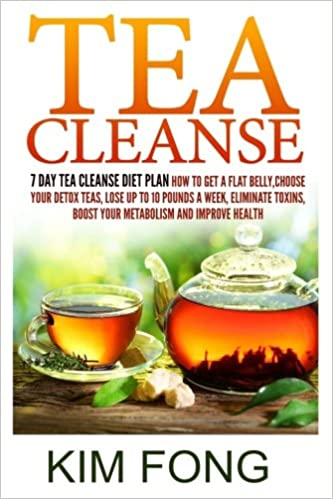 Tea Cleanse: 7 Day Tea Cleanse Diet Plan :How To Get A Flat Belly, Choose  Your Detox Teas, Lose Up To 10 Pounds A Week, Eliminate Toxins, Boost Your .