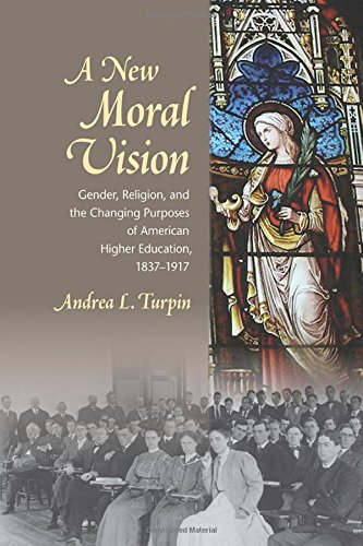 A New Moral Vision: Gender, Religion, And The Changing Purposes Of American Higher Education, 1837-1917 (American Institutions And Society)