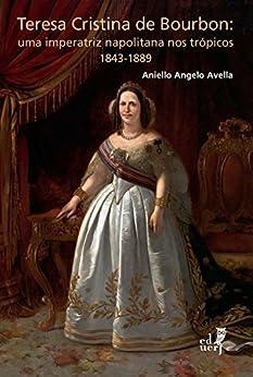 Teresa Cristina de Bourbon: uma imperatriz napolitana nos trópicos 1843-1889 por [Avella, Aniello Angelo]