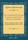 img - for Wit, Character, Folklore Customs of the North Riding of Yorkshire: With a Glossary of Over 4, 000 Words and Idioms Now in Use (Classic Reprint) book / textbook / text book