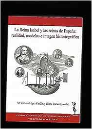 La Reina Isabel I y las reinas de España : realidad, modelos e imagenhistoriografica: Amazon.es: LOPEZ-CORDON, Mª VICTORIA Y FRANCO, GLORIA (COORDINADORES), LOPEZ-CORDON, Mª VICTORIA Y FRANCO, GLORIA (COORDINADORES), LOPEZ-CORDON, Mª VICTORIA