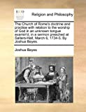 The Church of Rome's Doctrine and Practise with Relation to the Worship of God in an Unknown Tongue Examin'D, in a Sermon Preached at Salters-Hall, M, Joshua Bayes, 1170565638