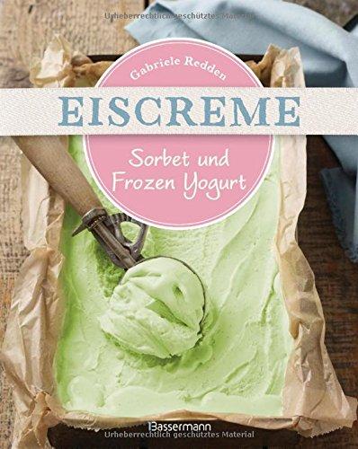 Eiscreme, Sorbet & Frozen Yogurt: Die besten Rezepte mit und ohne Eismaschine. Fruchteis, Milcheis. Auch laktosefrei.
