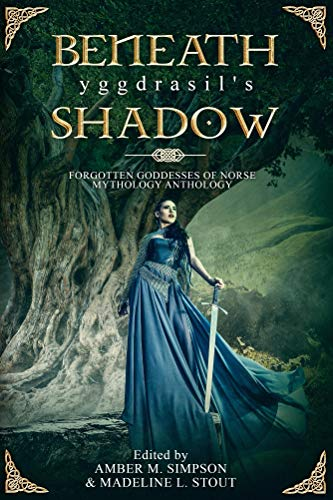 Beneath Yggdrasil's Shadow: Forgotten Goddesses of Norse Mythology Anthology
