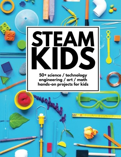 Technology Activities - STEAM Kids: 50+ Science/Technology/Engineering/Art/Math Hands-On Projects for Kids